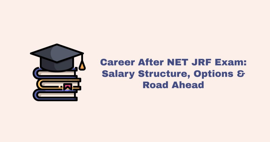 Career After NET JRF Exam: Salary Structure, Options & Road Ahead